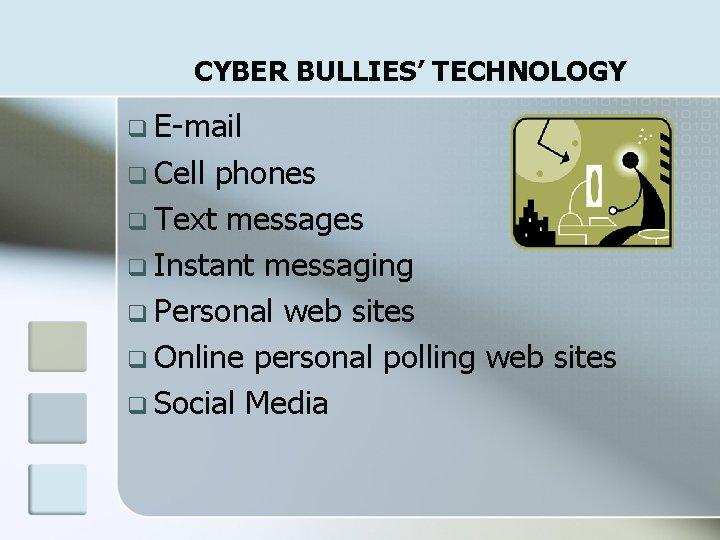 CYBER BULLIES' TECHNOLOGY q E-mail q Cell phones q Text messages q Instant messaging