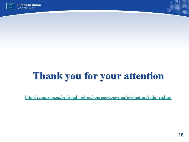 Thank you for your attention http: //ec. europa. eu/regional_policy/sources/docgener/evaluation/rado_en. htm 18