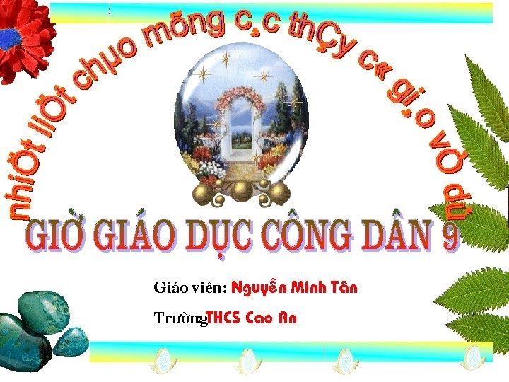 Gi¸o viªn: NguyÔn Minh T©n Tr êng : THCS Cao An