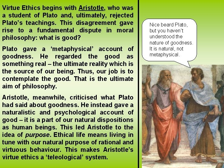 Virtue Ethics begins with Aristotle, who was a student of Plato and, ultimately, rejected