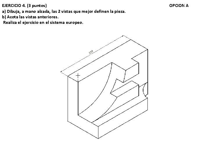 EJERCICIO 4. (3 puntos) a) Dibuja, a mano alzada, las 2 vistas que mejor