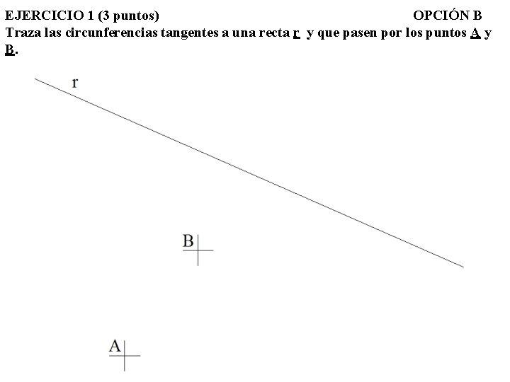 EJERCICIO 1 (3 puntos) OPCIÓN B Traza las circunferencias tangentes a una recta r