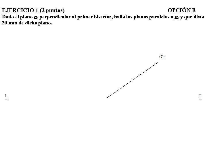EJERCICIO 1 (2 puntos) OPCIÓN B Dado el plano α, perpendicular al primer bisector,