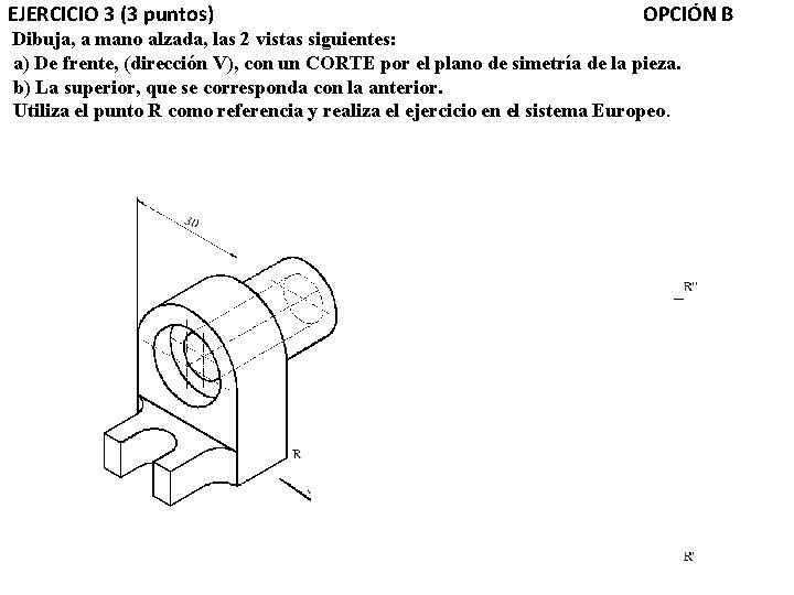 EJERCICIO 3 (3 puntos) OPCIÓN B Dibuja, a mano alzada, las 2 vistas siguientes: