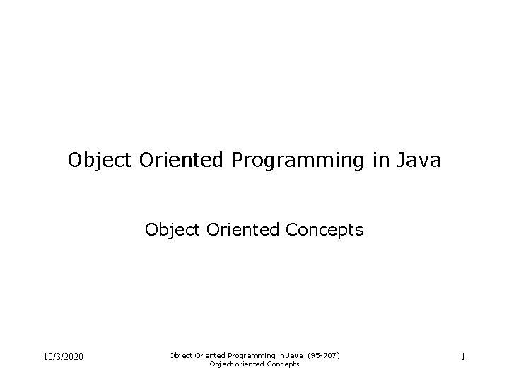 Object Oriented Programming in Java Object Oriented Concepts 10/3/2020 Object Oriented Programming in Java
