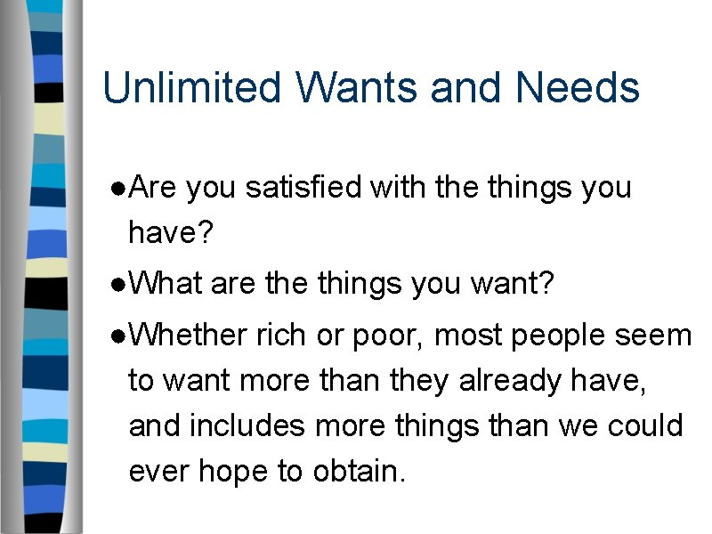 Unlimited Wants and Needs ●Are you satisfied with the things you have? ●What are