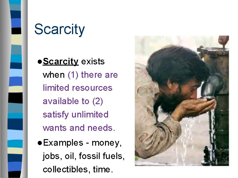 Scarcity ●Scarcity exists when (1) there are limited resources available to (2) satisfy unlimited