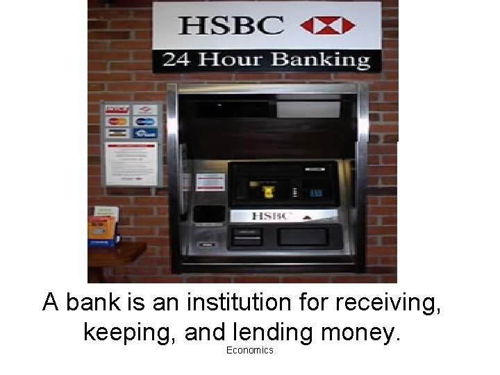 A bank is an institution for receiving, keeping, and lending money. Economics