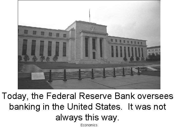 Today, the Federal Reserve Bank oversees banking in the United States. It was not