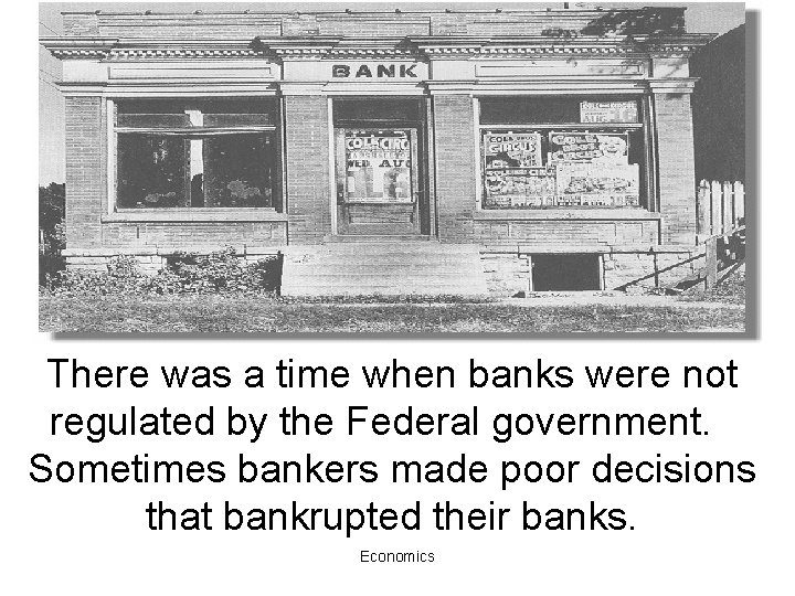 There was a time when banks were not regulated by the Federal government. Sometimes