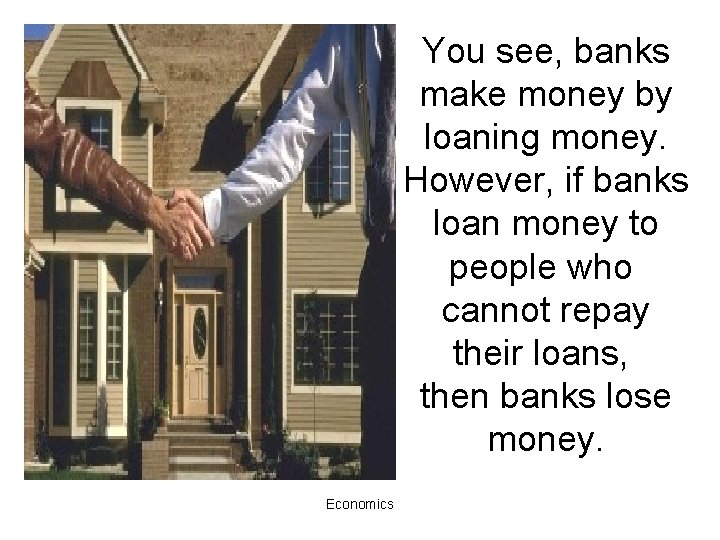 You see, banks make money by loaning money. However, if banks loan money to