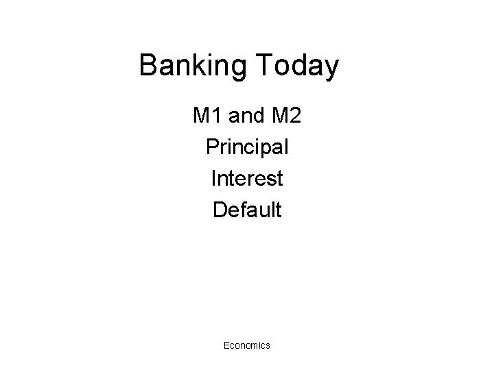 Banking Today M 1 and M 2 Principal Interest Default Economics