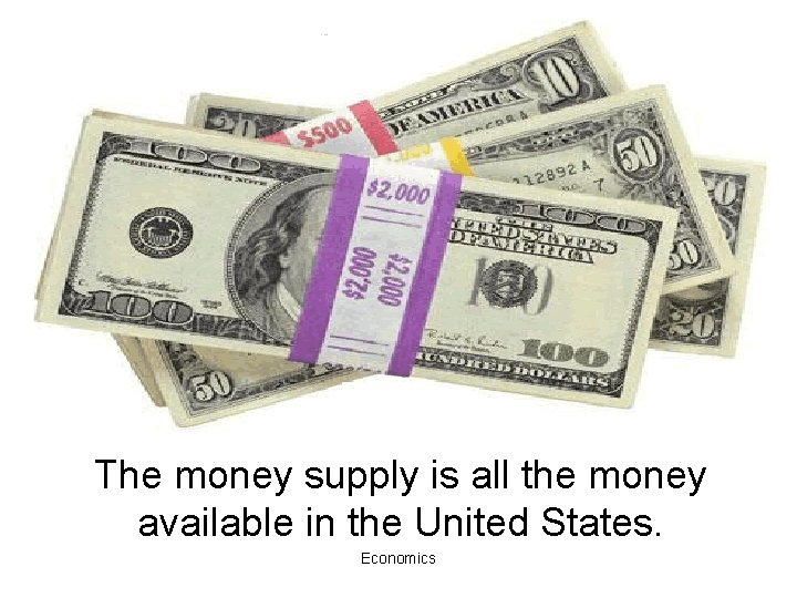 The money supply is all the money available in the United States. Economics