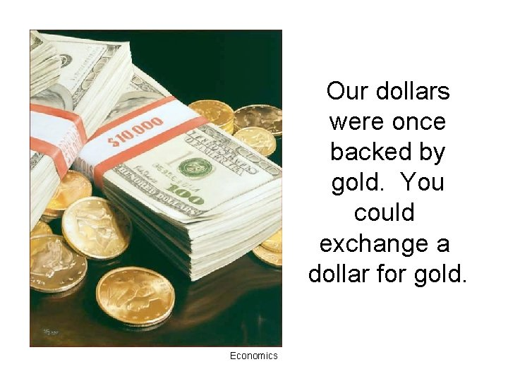 Our dollars were once backed by gold. You could exchange a dollar for gold.