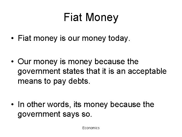 Fiat Money • Fiat money is our money today. • Our money is money