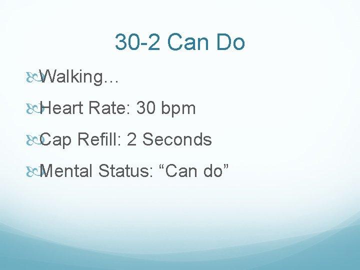 30 -2 Can Do Walking… Heart Rate: 30 bpm Cap Refill: 2 Seconds Mental