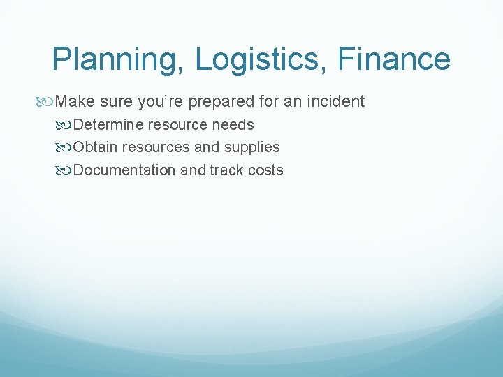 Planning, Logistics, Finance Make sure you're prepared for an incident Determine resource needs Obtain