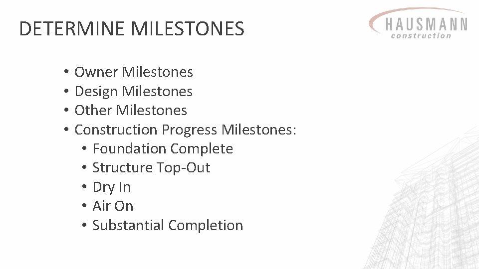 DETERMINE MILESTONES • • Owner Milestones Design Milestones Other Milestones Construction Progress Milestones: •