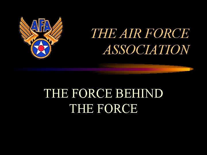 THE AIR FORCE ASSOCIATION THE FORCE BEHIND THE FORCE