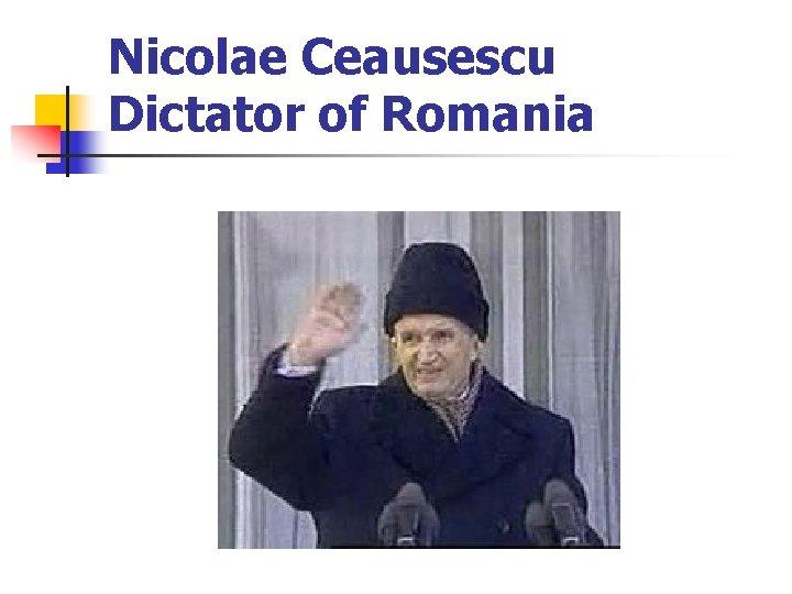 Nicolae Ceausescu Dictator of Romania