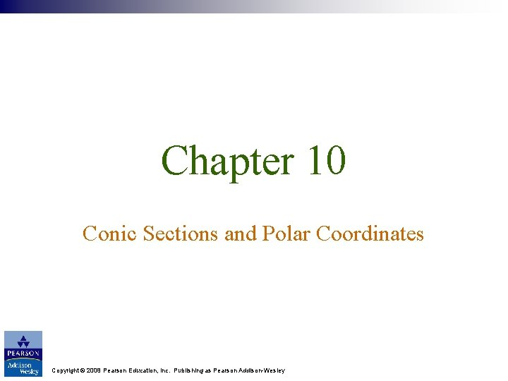 Chapter 10 Conic Sections and Polar Coordinates Copyright © 2008 Pearson Education, Inc. Publishing