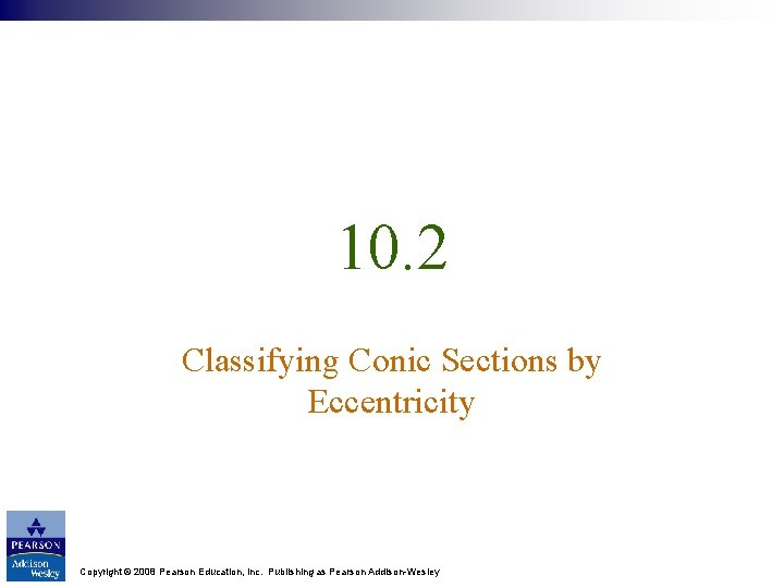 10. 2 Classifying Conic Sections by Eccentricity Copyright © 2008 Pearson Education, Inc. Publishing