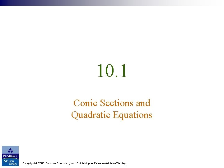 10. 1 Conic Sections and Quadratic Equations Copyright © 2008 Pearson Education, Inc. Publishing