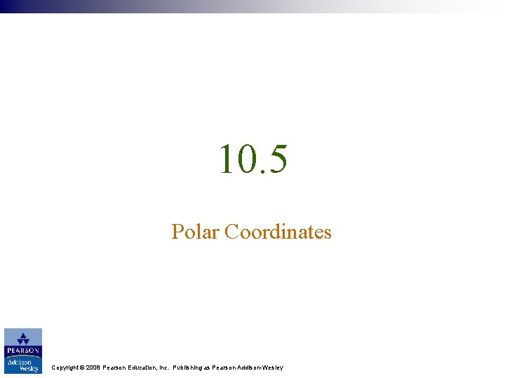 10. 5 Polar Coordinates Copyright © 2008 Pearson Education, Inc. Publishing as Pearson Addison-Wesley