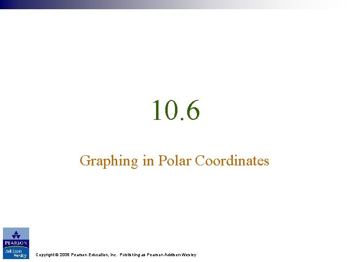 10. 6 Graphing in Polar Coordinates Copyright © 2008 Pearson Education, Inc. Publishing as