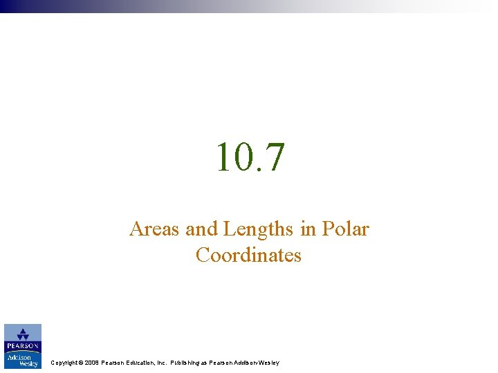 10. 7 Areas and Lengths in Polar Coordinates Copyright © 2008 Pearson Education, Inc.