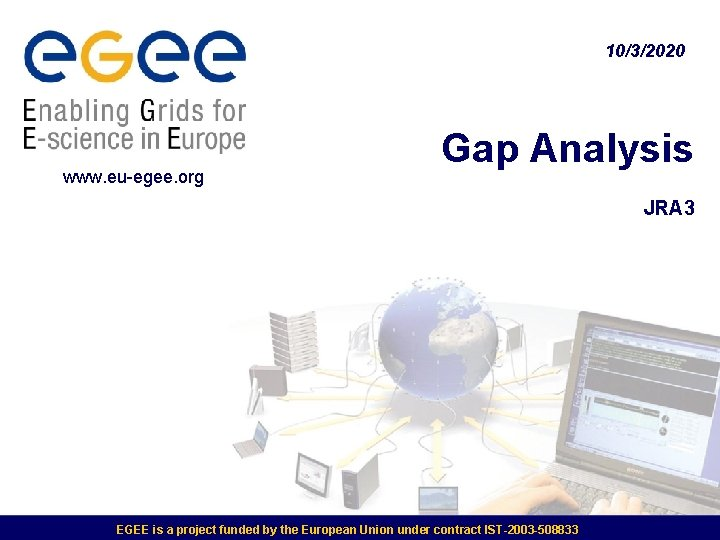 10/3/2020 www. eu-egee. org Gap Analysis JRA 3 EGEE is a project funded by