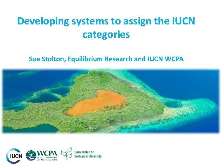 Developing systems to assign the IUCN categories Sue Stolton, Equilibrium Research and IUCN WCPA