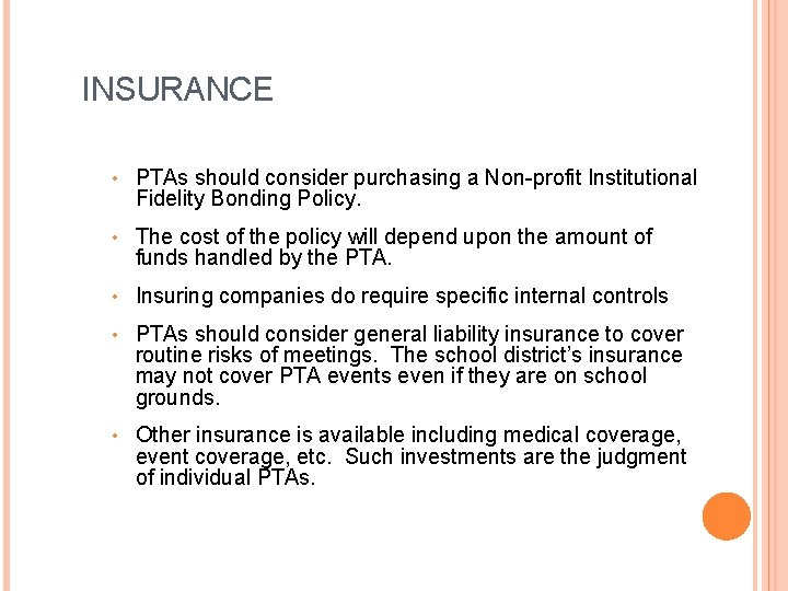 INSURANCE • PTAs should consider purchasing a Non-profit Institutional Fidelity Bonding Policy. • The