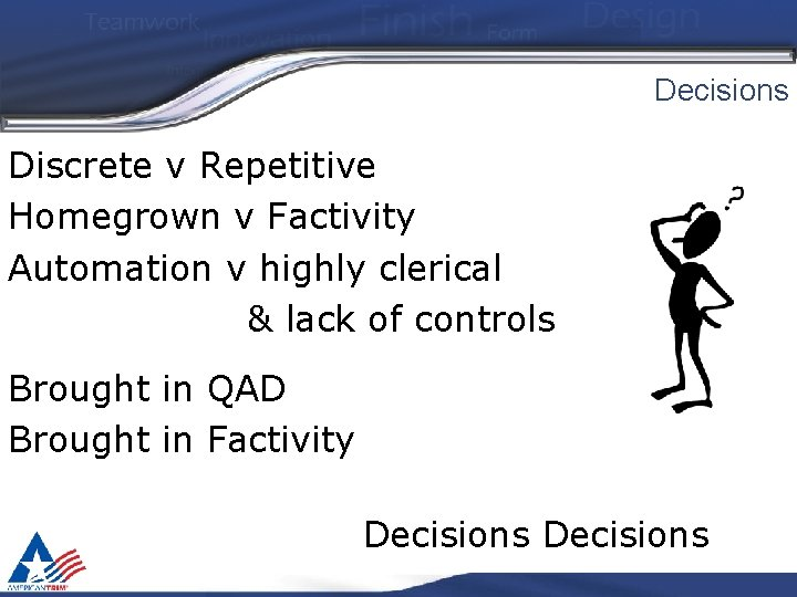 Decisions Discrete v Repetitive Homegrown v Factivity Automation v highly clerical & lack of