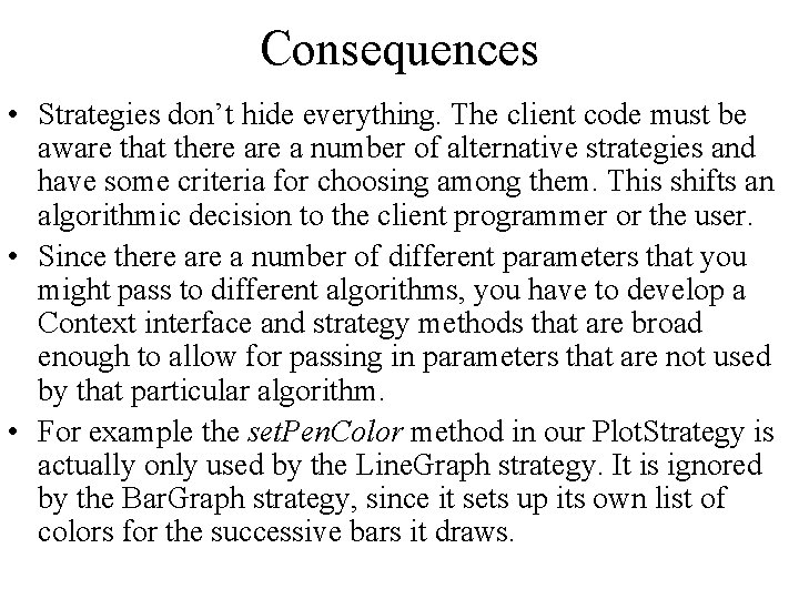 Consequences • Strategies don't hide everything. The client code must be aware that there