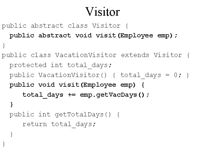 Visitor public abstract class Visitor { public abstract void visit(Employee emp); } public class