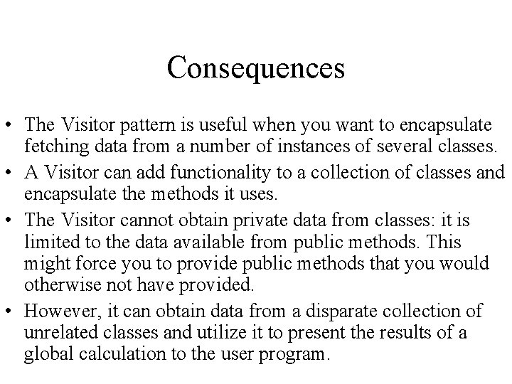Consequences • The Visitor pattern is useful when you want to encapsulate fetching data
