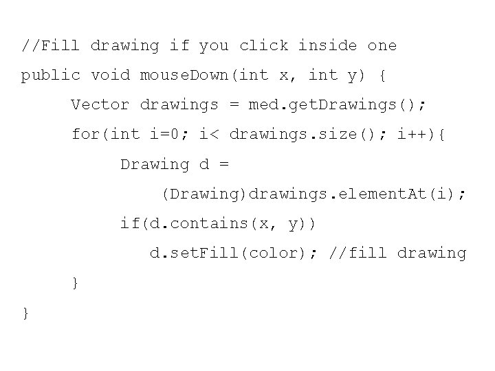 //Fill drawing if you click inside one public void mouse. Down(int x, int y)