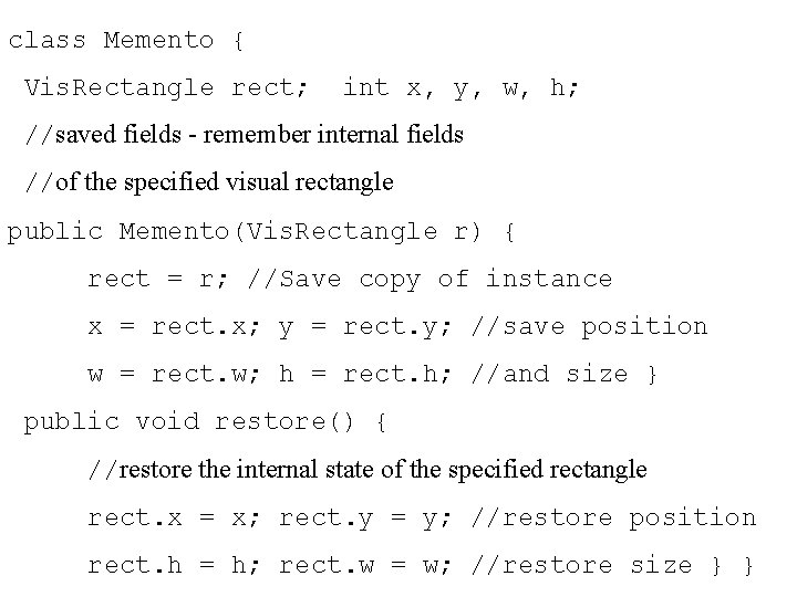 class Memento { Vis. Rectangle rect; int x, y, w, h; //saved fields -