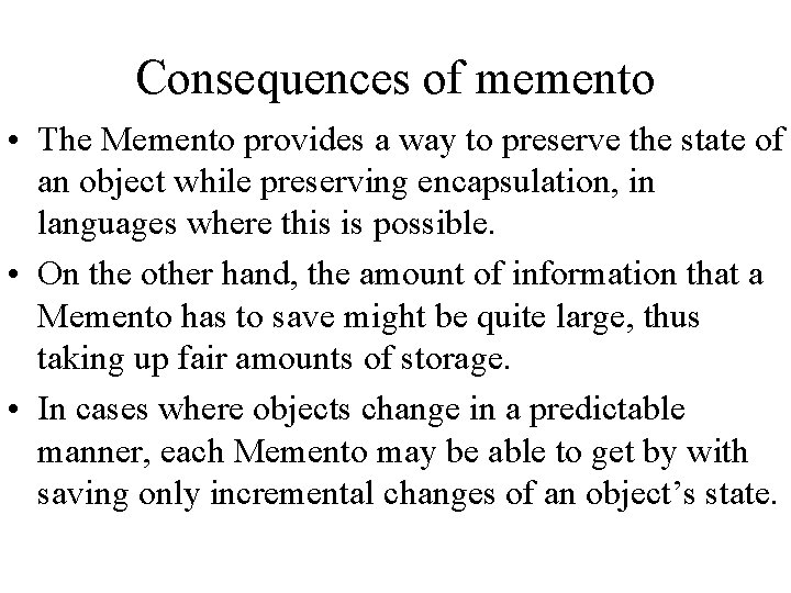 Consequences of memento • The Memento provides a way to preserve the state of