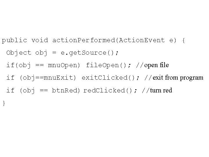 public void action. Performed(Action. Event e) { Object obj = e. get. Source(); if(obj