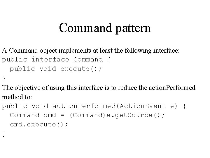 Command pattern A Command object implements at least the following interface: public interface Command