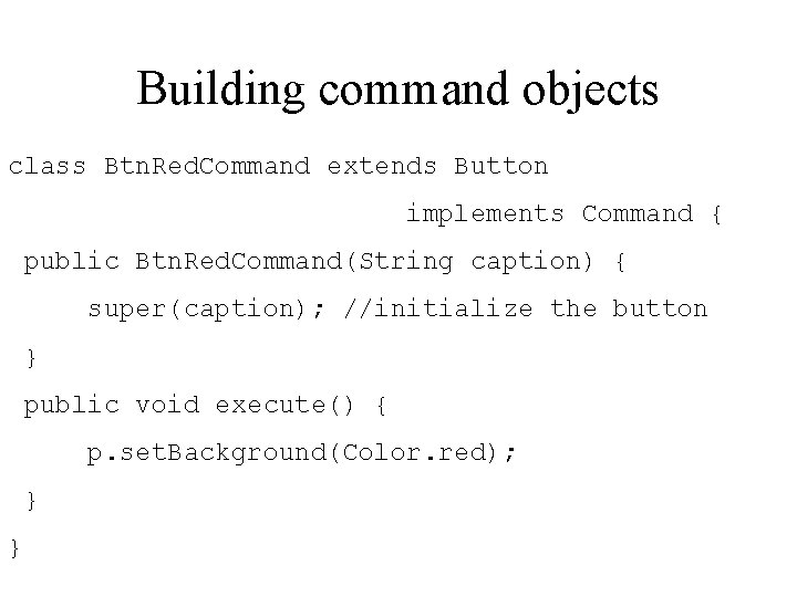 Building command objects class Btn. Red. Command extends Button implements Command { public Btn.
