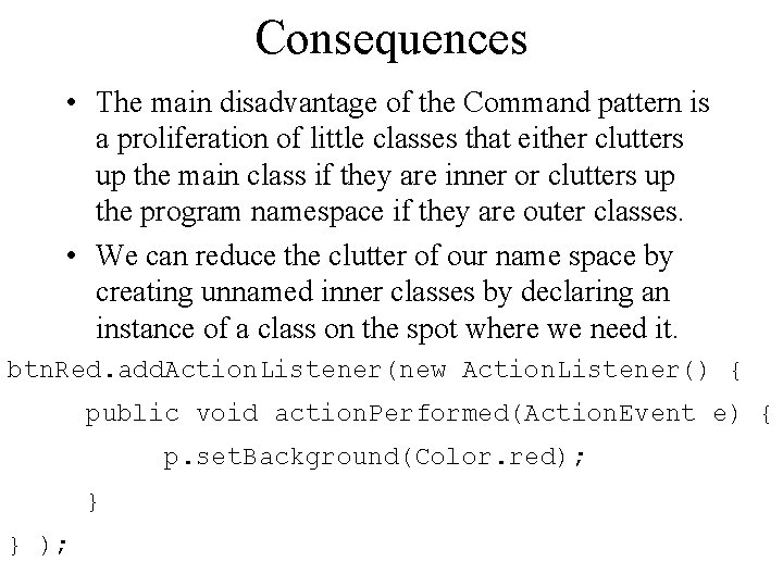 Consequences • The main disadvantage of the Command pattern is a proliferation of little