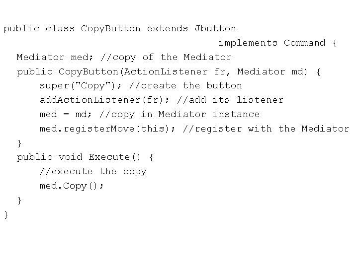 public class Copy. Button extends Jbutton implements Command { Mediator med; //copy of the