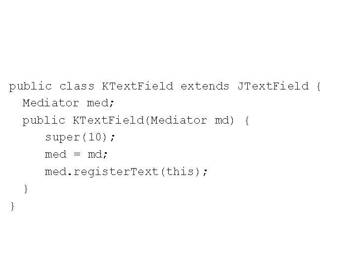 public class KText. Field extends JText. Field { Mediator med; public KText. Field(Mediator md)
