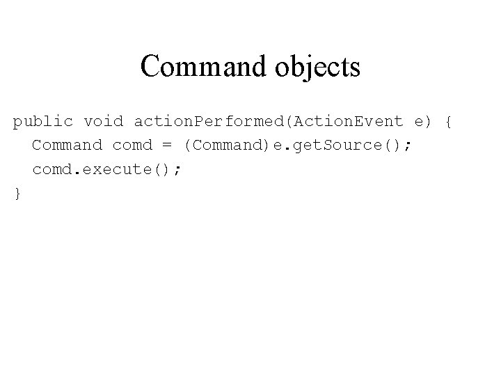Command objects public void action. Performed(Action. Event e) { Command comd = (Command)e. get.