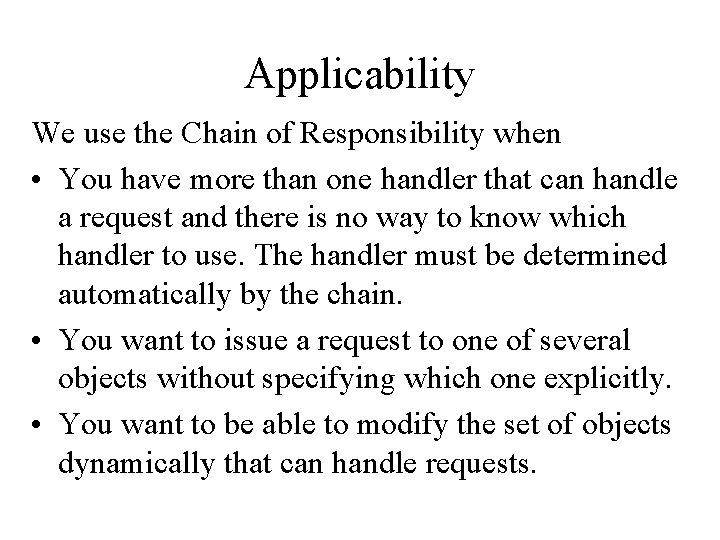 Applicability We use the Chain of Responsibility when • You have more than one