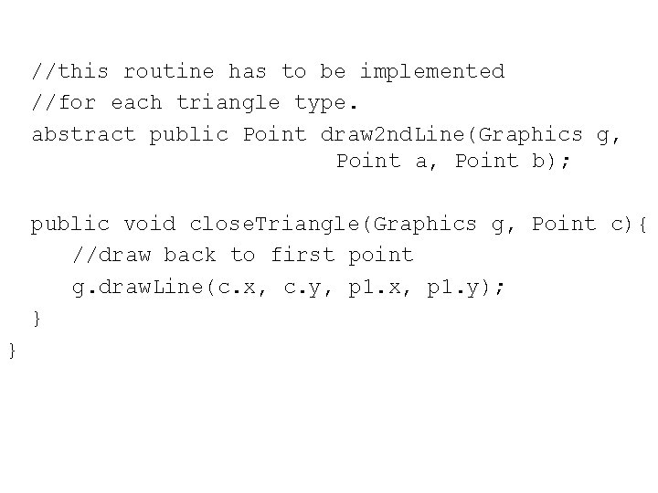 //this routine has to be implemented //for each triangle type. abstract public Point draw