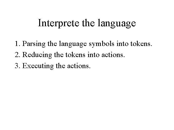 Interprete the language 1. Parsing the language symbols into tokens. 2. Reducing the tokens